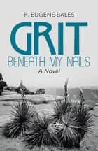 Grit Beneath My Nails - A Novel ebook by R. Eugene Bales