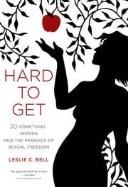 Hard to Get - Twenty-Something Women and the Paradox of Sexual Freedom ebook by Leslie Bell