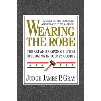 Wearing the Robe - The Art and Responsibilities of Judging in Today's Courts ebook by James P. Gray