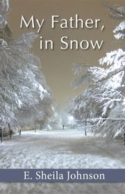 My Father, in Snow ebook by E. Sheila Johnson