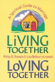 Living Together, Loving Together: A Spiritual Guide to Marriage ebook by Philip St. Romain