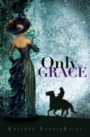Only by Grace ebook by Brianna VanderHeide