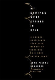 My Stripes Were Earned in Hell - A French Resistance Fighter's Memoir of Survival in a Nazi Prison Camp ebook by Jean-Pierre Renouard