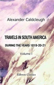 Travels in South America, during the Years 1819-20-21 - Containing an Account of the Present State of Brazil, Buenos Ayres, and Chile. Vol. 1. ebook by Alexander Caldcleugh
