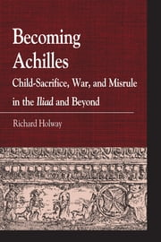 Becoming Achilles - Child-sacrifice, War, and Misrule in the lliad and Beyond ebook by Richard Kerr Holway