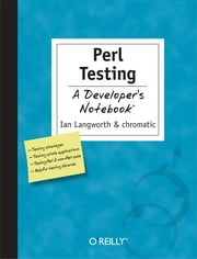Perl Testing: A Developer's Notebook - A Developer's Notebook ebook by Ian Langworth,Chromatic