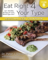 Eat Right 4 Your Type Personalized Cookbook Type B - 150+ Healthy Recipes For Your Blood Type Diet ebook by Kristin O'Connor,Peter J. D'Adamo