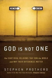 God Is Not One - The Eight Rival Religions That Run the World--and Why Their Differences Matter ebook by Stephen Prothero