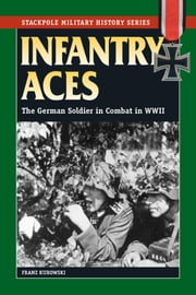 Infantry Aces - The German Soldier in Combat in WWII ebook by Franz Kurowski