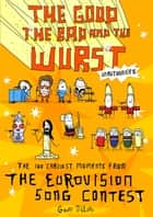 The Good, the Bad and the Wurst - The 100 Craziest Moments from the Eurovision Song Contest ebook by Geoff Tibballs