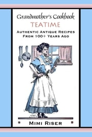 Grandmother's Cookbook, Teatime, Authentic Antique Recipes from 100+ Years Ago ebook by Mimi Riser