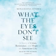 What the Eyes Don't See - A Story of Crisis, Resistance, and Hope in an American City audiobook by Mona Hanna-Attisha