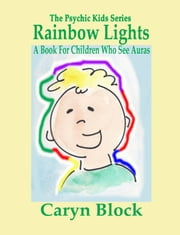 Rainbow Lights: A Book for Children Who See Auras ebook by Caryn Moya Block
