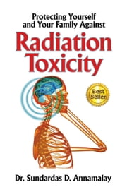 Protecting Yourself and Your Family Against Radiation Toxicity ebook by Sundardas D Annamalay