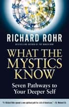 What the Mystics Know - Seven Pathways to Your Deeper Self ebook by Richard Rohr