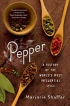 Pepper: A History of the World's Most Influential Spice ebook by Marjorie Shaffer