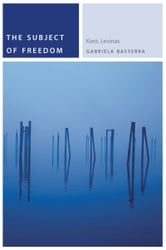 The Subject of Freedom - Kant, Levinas ebook by Gabriela Basterra
