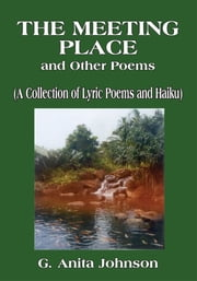 The Meeting Place and Other Poems - (A Collection of Lyric Poems and Haiku) ebook by G. Anita Johnson