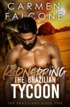 Kidnapping the Brazilian Tycoon - The Brazilians, #1 ebook by Carmen Falcone