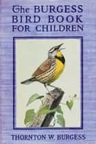 The Burgess Bird Book for Children ebook by Thornton W. Burgess, Louis Agassiz Fuertes (Illustrator)