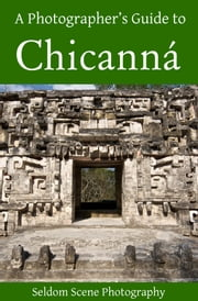 A Photographer's Guide to Chicanná ebook by Seldom Scene Photography