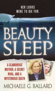 Beauty Sleep - A Glamorous Mother, a Woman from Her Past, and Her Mysterious Death ebook by Michaele G. Ballard