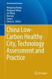 China Low-Carbon Healthy City, Technology Assessment and Practice ebook by Weiguang Huang,Mingquan Wang,Jun Wang,Kun Gao,Song Li,Chen Liu