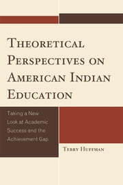 Theoretical Perspectives on American Indian Education - Taking a New Look at Academic Success and the Achievement Gap ebook by Terry Huffman