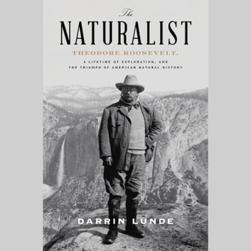The Naturalist - Theodore Roosevelt, A Lifetime of Exploration, and the Triumph of American Natural History audiobook by Darrin Lunde
