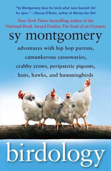 Birdology - Adventures with a Pack of Hens, a Peck of Pigeons, Cantankerous Crows, Fierce Falcons, Hip Hop Parrots, Baby Hummingbirds, and One Murderously Big Living Dinosaur (t) ebook by Sy Montgomery