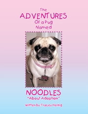 The ADVENTURES of a Pug Named NOODLES - About Adoption ebook by Tracey Hering