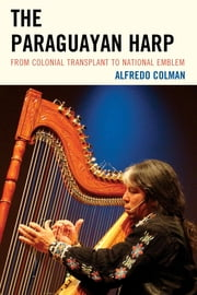 The Paraguayan Harp - From Colonial Transplant to National Emblem ebook by Alfredo Colman