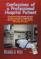 Confessions of a Professional Hospital Patient ebook by Michael A. Weiss