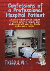 Confessions of a Professional Hospital Patient - How To Survive A Hospital Stay and Escape With Your Life, Dignity, and Sense of Humor ebook by Michael A. Weiss