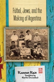 Fútbol, Jews, and the Making of Argentina ebook by Raanan Rein