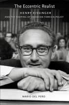 The Eccentric Realist - Henry Kissinger and the Shaping of American Foreign Policy ebook by Mario Del Pero