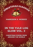 In The Yule Log Glow, Vol. 3 ebook by Harrison S. Morris