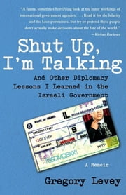 Shut Up, I'm Talking - And Other Diplomacy Lessons I Learned in the Israeli Government--A Memoir ebook by Gregory Levey