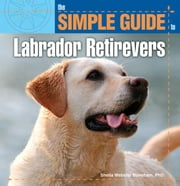 The Simple Guide to Labrador Retrievers ebook by Sheila Webster Boneham, PhD