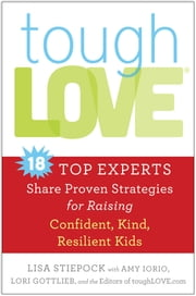 toughLove - Eighteen Top Experts Share Proven Strategies for Raising Confident, Kind, Resilient Kids ebook by Lisa Stiepock,Amy Iorio,Lori Gottlieb