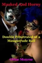 Masked and Horny, Double Penetrated at a Masquerade Ball ebook by Chloe Monrow