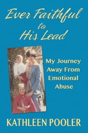 Ever Faithful to His Lead; My Journey Away From Emotional Abuse ebook by Kathleen Pooler