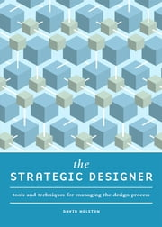The Strategic Designer - Tools & Techniques for Managing the Design Process ebook by David Holston