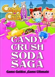 Candy Crush Soda Saga Game Guides Full ebook by Game Ultımate Guıdes,Games Guides