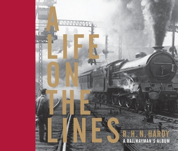 A Life on the Lines - A railwayman's album ebook by R H N Hardy