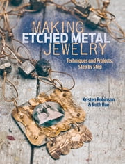 Making Etched Metal Jewelry - Techniques and Projects, Step by Step ebook by Kristen Robinson,Ruth Rae