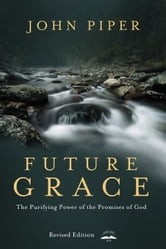 Future Grace, Revised Edition - The Purifying Power of the Promises of God ebook by John Piper
