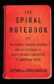 The Spiral Notebook - The Aurora Theater Shooter and the Epidemic of Mass Violence Committed by American Youth ebook by Stephen Singular,Joyce Singular