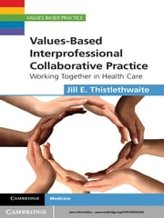 Values-Based Interprofessional Collaborative Practice - Working Together in Health Care ebook by Jill E. Thistlethwaite