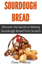 Sourdough Bread - Discover the Secret to Making Sourdough Bread from Scratch ebook by Donna K Stevens